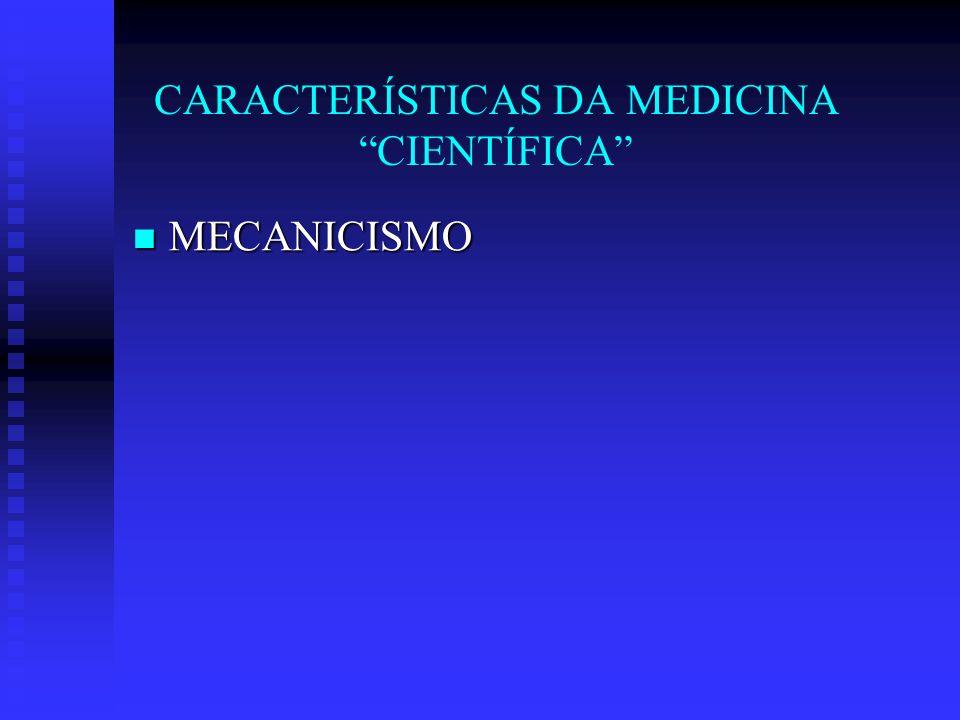 CARACTERÍSTICAS DA MEDICINA CIENTÍFICA MECANICISMO MECANICISMO BIOLOGISMO BIOLOGISMO