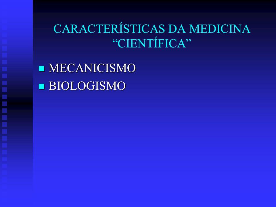 CARACTERÍSTICAS DA MEDICINA CIENTÍFICA MECANICISMO MECANICISMO BIOLOGISMO BIOLOGISMO INDIVIDUALISMO INDIVIDUALISMO