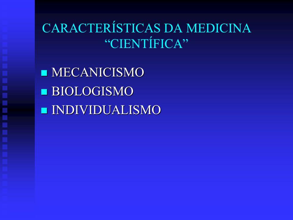 CARACTERÍSTICAS DA MEDICINA CIENTÍFICA MECANICISMO MECANICISMO BIOLOGISMO BIOLOGISMO INDIVIDUALISMO INDIVIDUALISMO ESPECIALIZAÇÃO ESPECIALIZAÇÃO