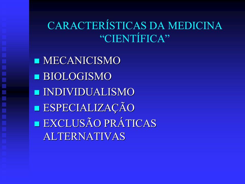 CARACTERÍSTICAS DA MEDICINA CIENTÍFICA MECANICISMO MECANICISMO BIOLOGISMO BIOLOGISMO INDIVIDUALISMO INDIVIDUALISMO ESPECIALIZAÇÃO ESPECIALIZAÇÃO EXCLUSÃO PRÁTICAS ALTERNATIVAS EXCLUSÃO PRÁTICAS ALTERNATIVAS