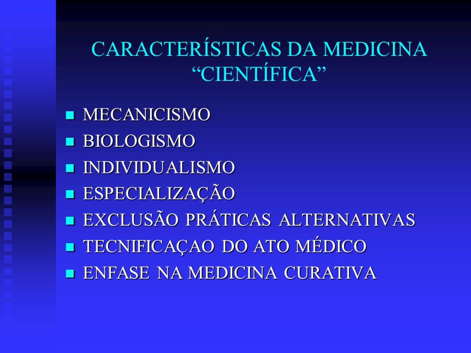 CARACTERÍSTICAS DA MEDICINA CIENTÍFICA MECANICISMO MECANICISMO BIOLOGISMO BIOLOGISMO INDIVIDUALISMO INDIVIDUALISMO ESPECIALIZAÇÃO ESPECIALIZAÇÃO EXCLUSÃO PRÁTICAS ALTERNATIVAS EXCLUSÃO PRÁTICAS ALTERNATIVAS TECNIFICAÇAO DO ATO MÉDICO TECNIFICAÇAO DO ATO MÉDICO ENFASE NA MEDICINA CURATIVA ENFASE NA MEDICINA CURATIVA CONCENTRAÇÃO DE RECURSOS CONCENTRAÇÃO DE RECURSOS