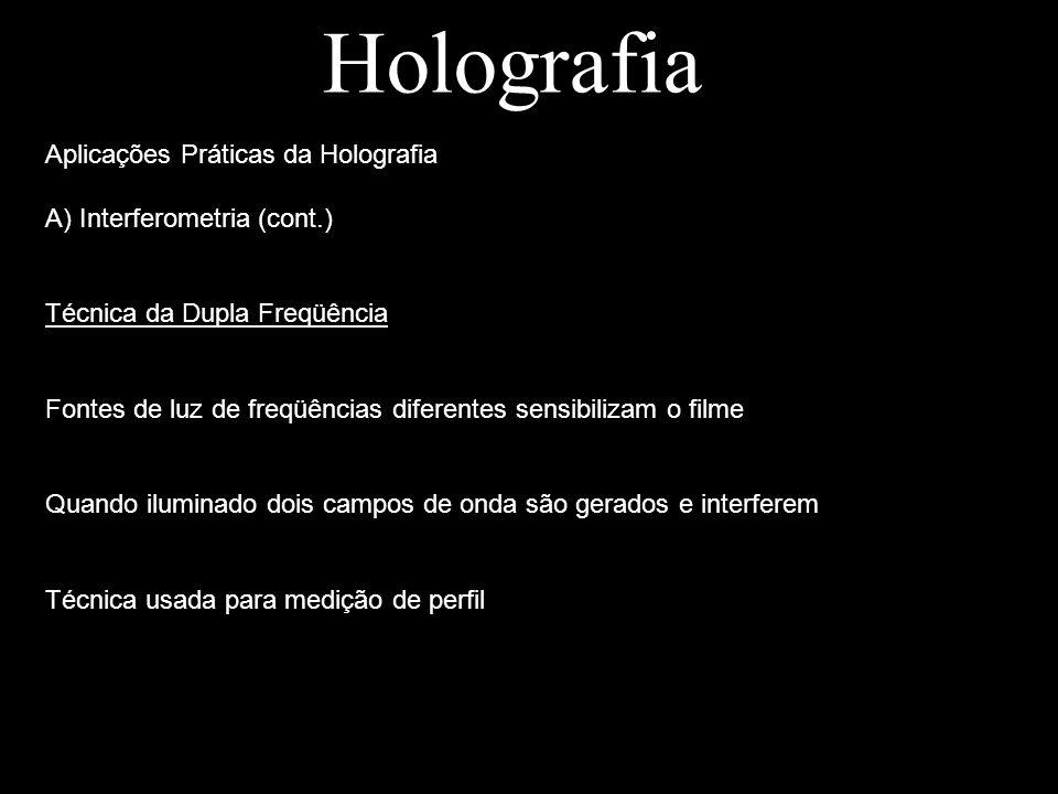 Holografia Aplicações Práticas da Holografia A) Interferometria (cont.) Técnica da Dupla Freqüência Fontes de luz de freqüências diferentes sensibiliz
