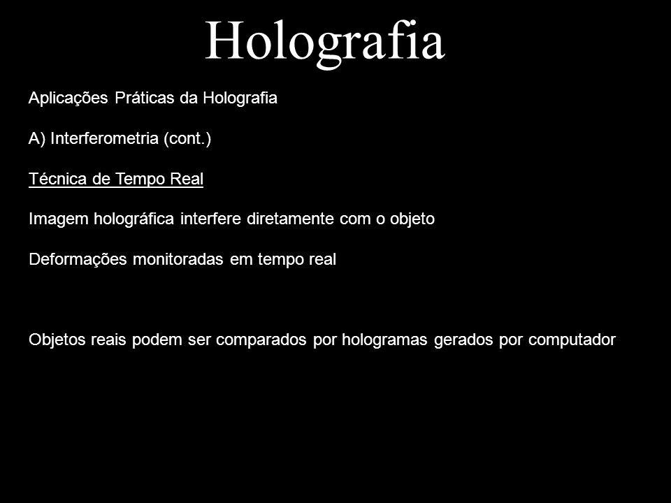 Holografia Aplicações Práticas da Holografia A) Interferometria (cont.) Técnica de Tempo Real Imagem holográfica interfere diretamente com o objeto De
