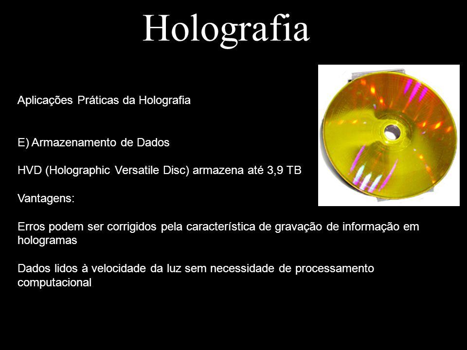Holografia Aplicações Práticas da Holografia E) Armazenamento de Dados HVD (Holographic Versatile Disc) armazena até 3,9 TB Vantagens: Erros podem ser