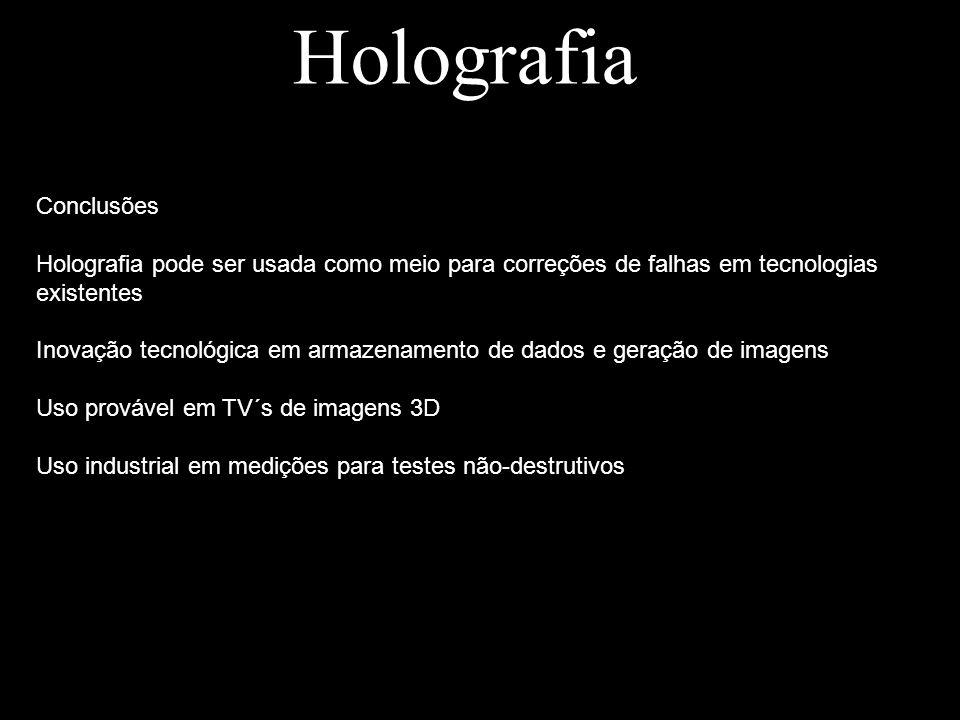 Holografia Conclusões Holografia pode ser usada como meio para correções de falhas em tecnologias existentes Inovação tecnológica em armazenamento de