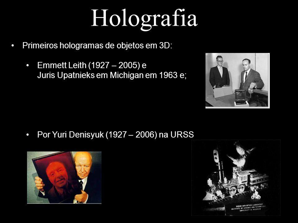 Holografia Primeiros hologramas de objetos em 3D: Emmett Leith (1927 – 2005) e Juris Upatnieks em Michigan em 1963 e; Por Yuri Denisyuk (1927 – 2006)