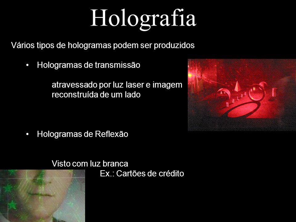 Holografia Vários tipos de hologramas podem ser produzidos Hologramas de transmissão atravessado por luz laser e imagem reconstruída de um lado Hologr