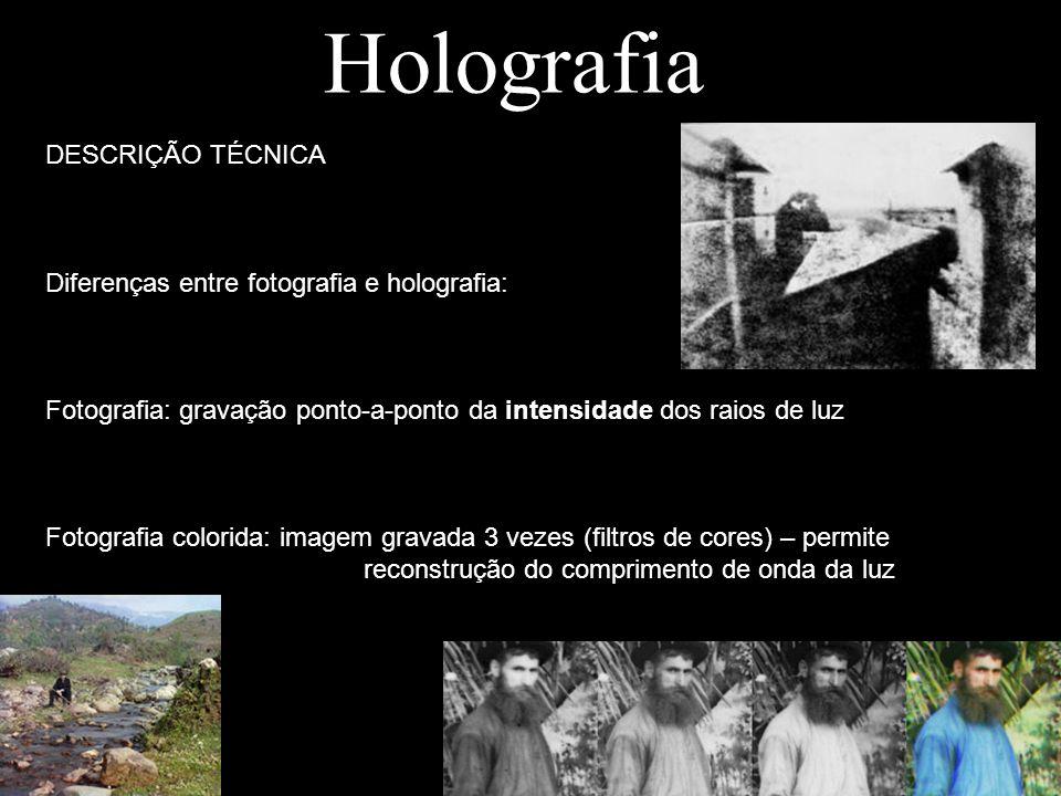 Holografia DESCRIÇÃO TÉCNICA Diferenças entre fotografia e holografia: Fotografia: gravação ponto-a-ponto da intensidade dos raios de luz Fotografia c