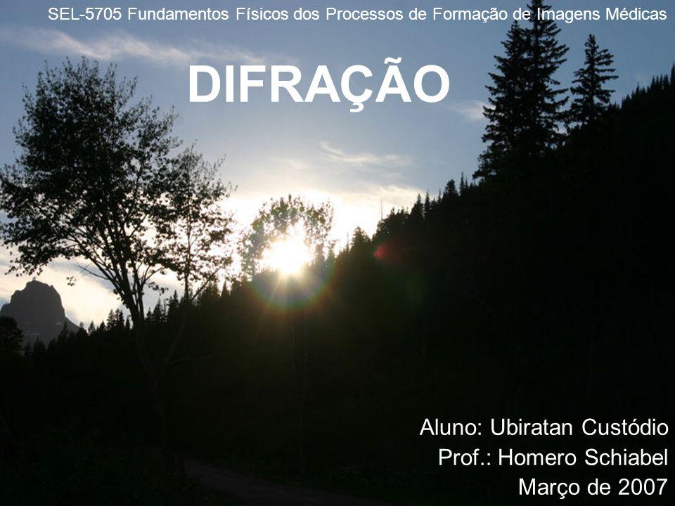 DIFRAÇÃO Aluno: Ubiratan Custódio Prof.: Homero Schiabel Março de 2007 SEL-5705 Fundamentos Físicos dos Processos de Formação de Imagens Médicas