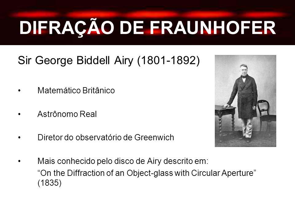 DIFRAÇÃO DE FRAUNHOFER Sir George Biddell Airy (1801-1892) Matemático Britânico Astrônomo Real Diretor do observatório de Greenwich Mais conhecido pelo disco de Airy descrito em: On the Diffraction of an Object-glass with Circular Aperture (1835)