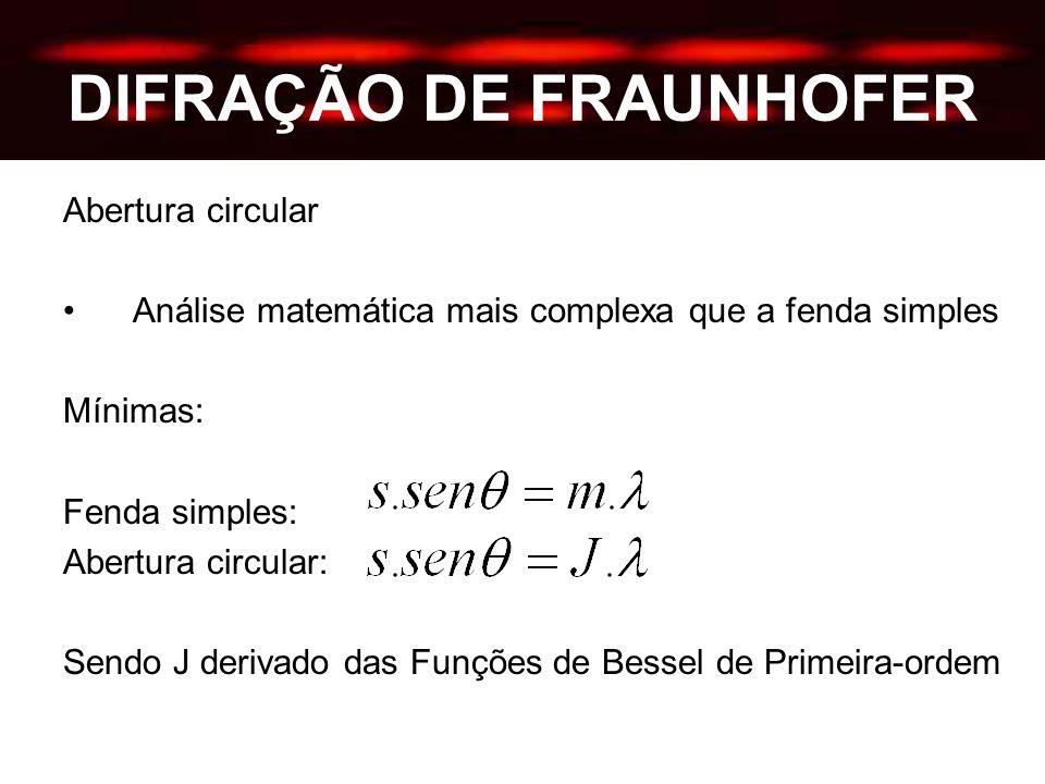 DIFRAÇÃO DE FRAUNHOFER Abertura circular Análise matemática mais complexa que a fenda simples Mínimas: Fenda simples: Abertura circular: Sendo J derivado das Funções de Bessel de Primeira-ordem