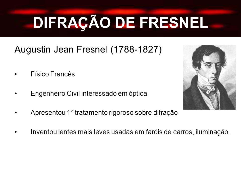 DIFRAÇÃO DE FRESNEL Augustin Jean Fresnel (1788-1827) Físico Francês Engenheiro Civil interessado em óptica Apresentou 1° tratamento rigoroso sobre difração Inventou lentes mais leves usadas em faróis de carros, iluminação.