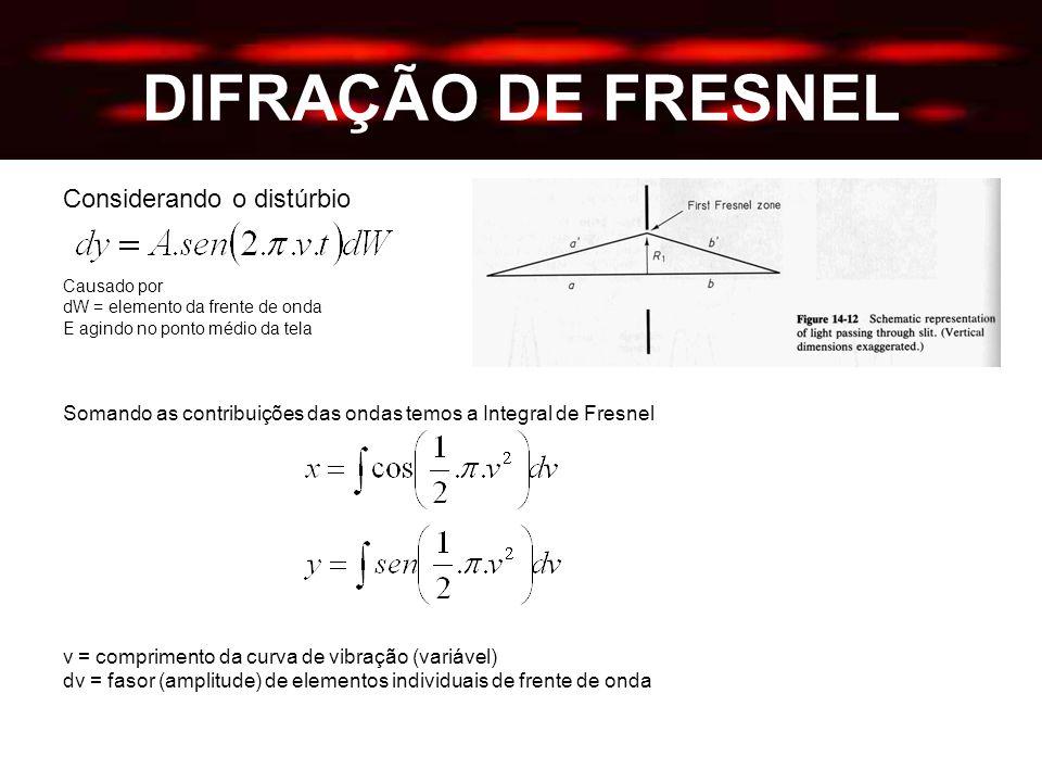 DIFRAÇÃO DE FRESNEL Considerando o distúrbio Causado por dW = elemento da frente de onda E agindo no ponto médio da tela Somando as contribuições das ondas temos a Integral de Fresnel v = comprimento da curva de vibração (variável) dv = fasor (amplitude) de elementos individuais de frente de onda