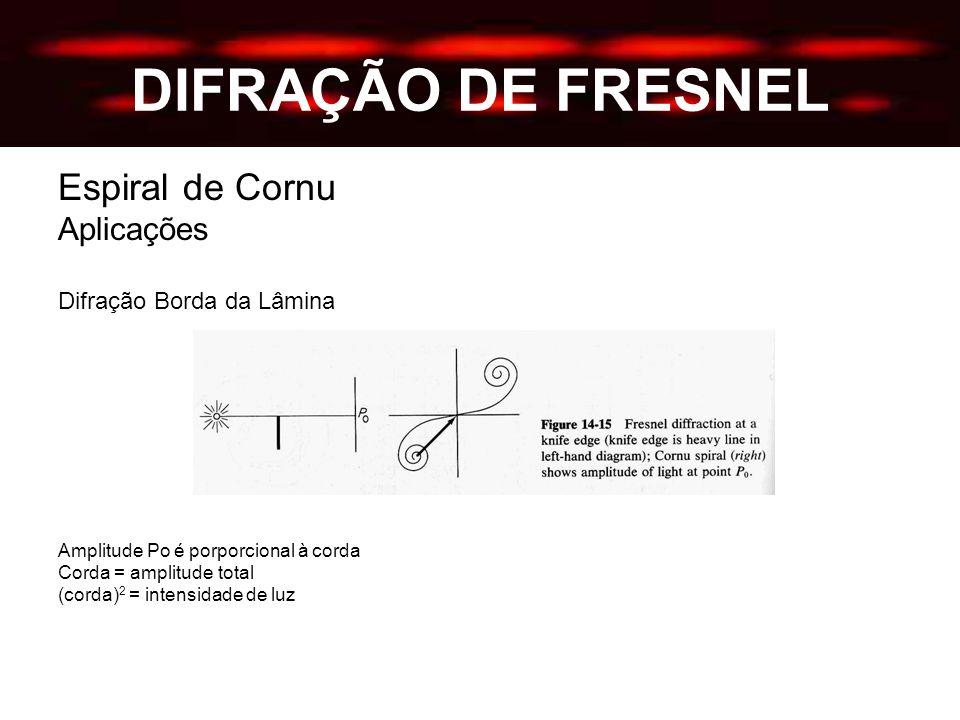 DIFRAÇÃO DE FRESNEL Espiral de Cornu Aplicações Difração Borda da Lâmina Amplitude Po é porporcional à corda Corda = amplitude total (corda) 2 = intensidade de luz