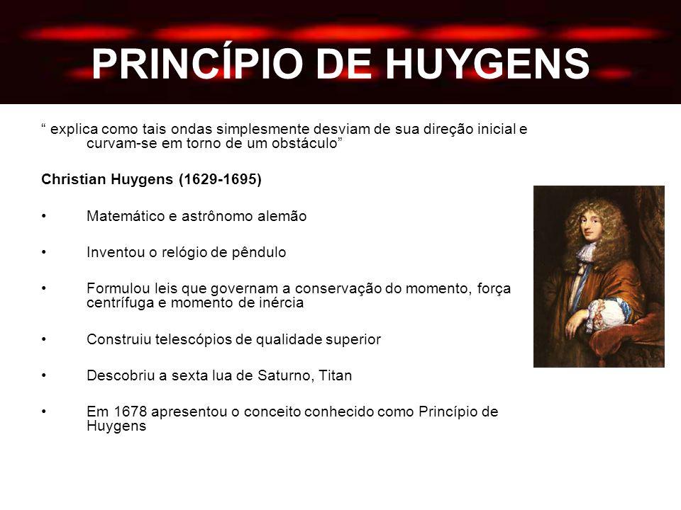 PRINCÍPIO DE HUYGENS explica como tais ondas simplesmente desviam de sua direção inicial e curvam-se em torno de um obstáculo Christian Huygens (1629-1695) Matemático e astrônomo alemão Inventou o relógio de pêndulo Formulou leis que governam a conservação do momento, força centrífuga e momento de inércia Construiu telescópios de qualidade superior Descobriu a sexta lua de Saturno, Titan Em 1678 apresentou o conceito conhecido como Princípio de Huygens