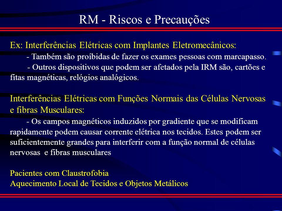 RM - Riscos e Precauções A Energia liberada pelo IRM não ionizante, o que livra o paciente dos riscos ocasionadas pelas energias ionizantes No entanto o campo magnético gerado pela bobina do aparelho de RM representa alguns riscos...