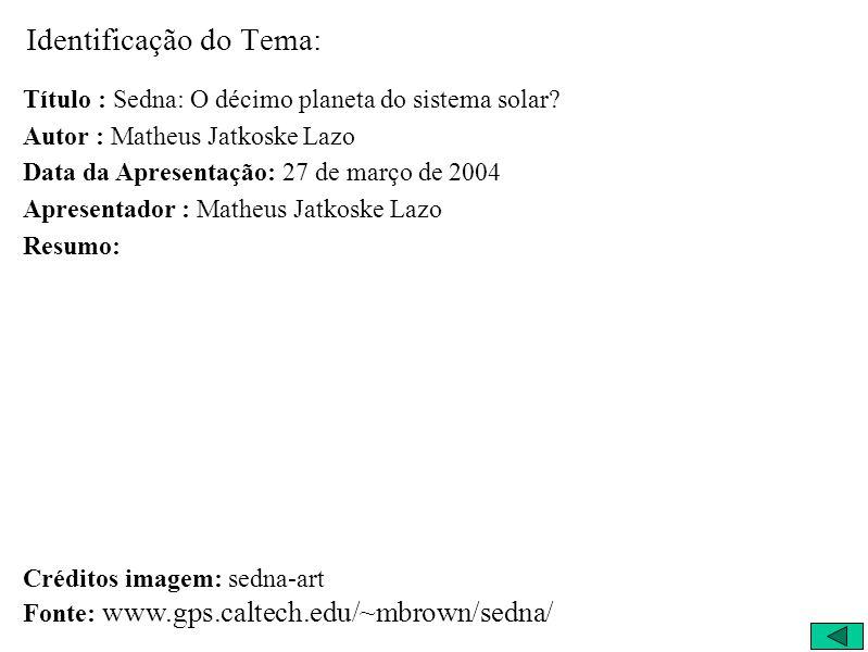 Identificação do Tema: Título : Sedna: O décimo planeta do sistema solar? Autor : Matheus Jatkoske Lazo Data da Apresentação: 27 de março de 2004 Apre
