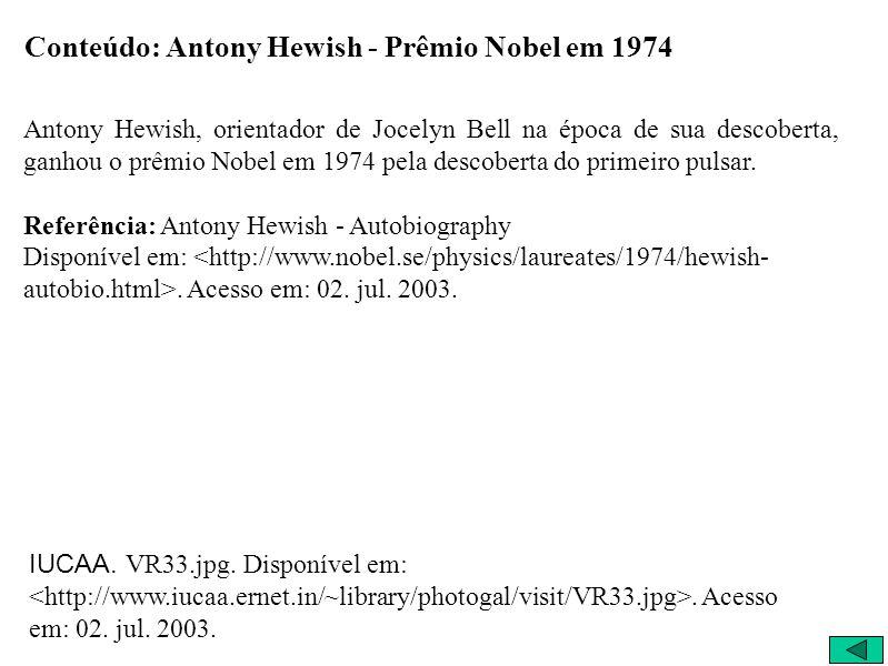 Conteúdo: Antony Hewish - Prêmio Nobel em 1974 Antony Hewish, orientador de Jocelyn Bell na época de sua descoberta, ganhou o prêmio Nobel em 1974 pel