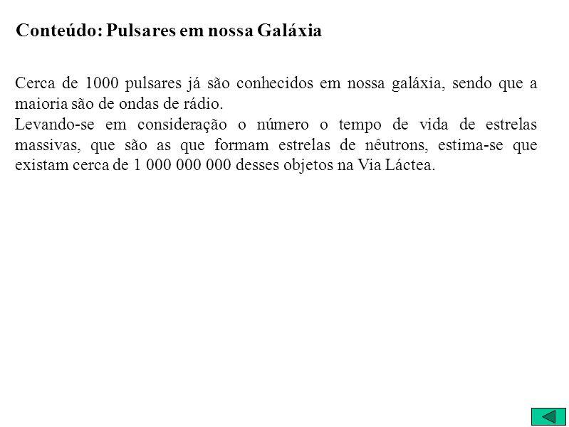 Conteúdo: Pulsares em nossa Galáxia Cerca de 1000 pulsares já são conhecidos em nossa galáxia, sendo que a maioria são de ondas de rádio. Levando-se e