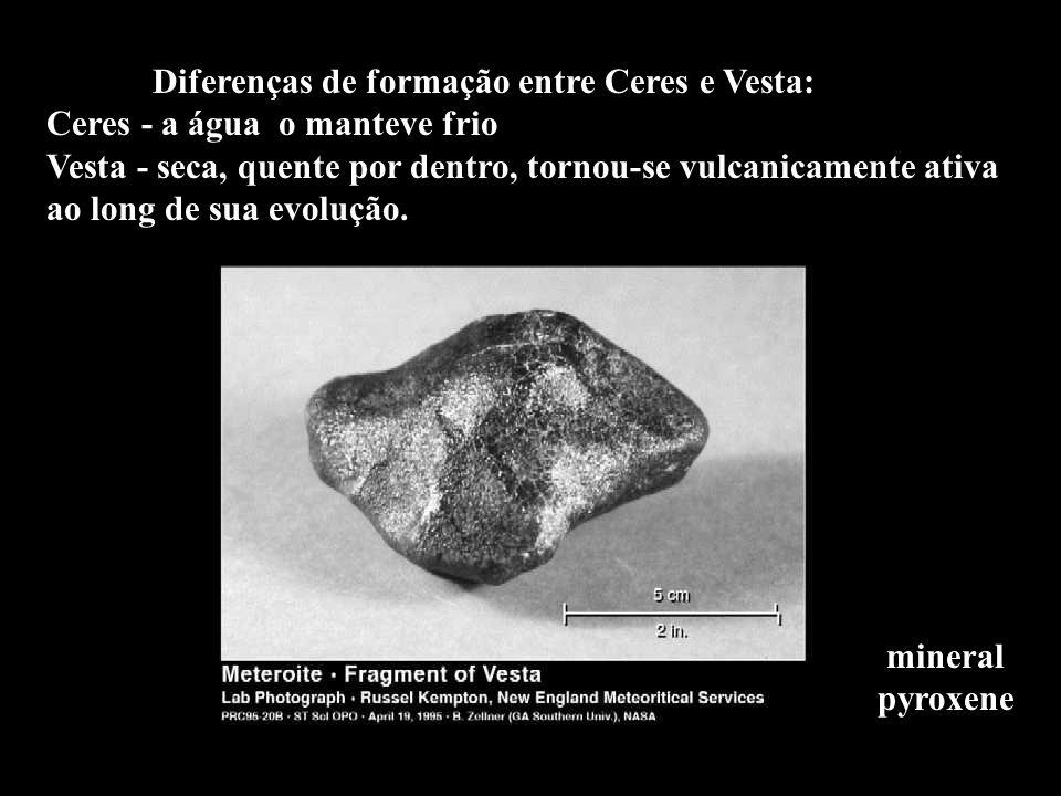 Diferenças de formação entre Ceres e Vesta: Ceres - a água o manteve frio Vesta - seca, quente por dentro, tornou-se vulcanicamente ativa ao long de sua evolução.