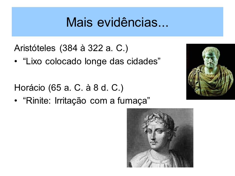 Mais evidências... Aristóteles (384 à 322 a. C.) Lixo colocado longe das cidades Horácio (65 a. C. à 8 d. C.) Rinite: Irritação com a fumaça