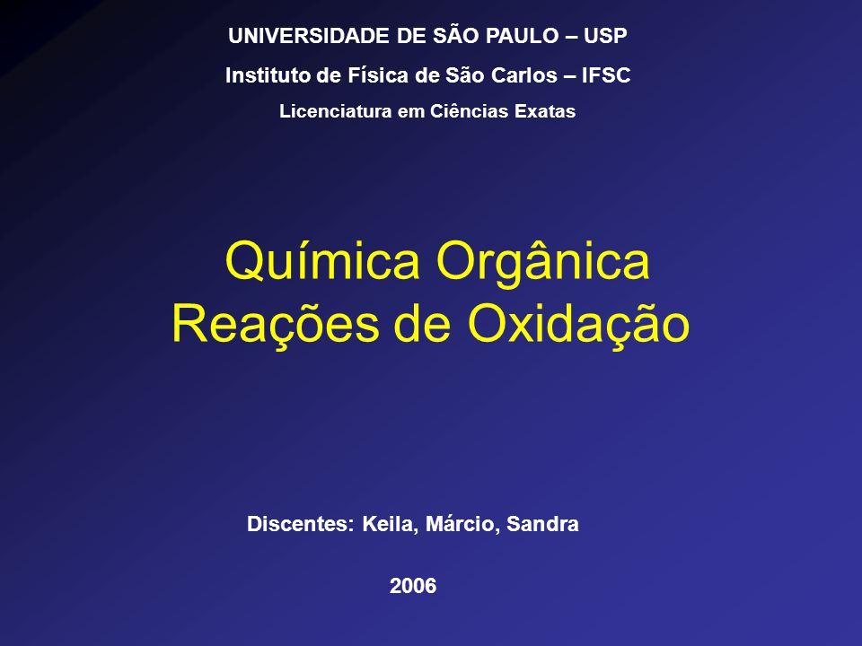 Química Orgânica Reações de Oxidação Discentes: Keila, Márcio, Sandra 2006 UNIVERSIDADE DE SÃO PAULO – USP Instituto de Física de São Carlos – IFSC Li