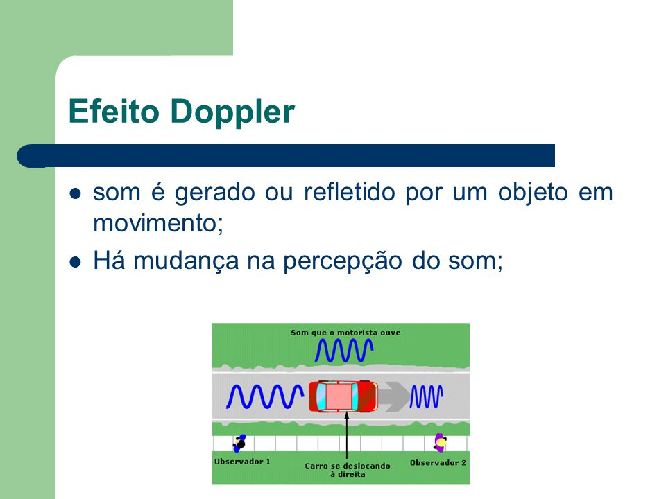 Efeito Doppler som é gerado ou refletido por um objeto em movimento; Há mudança na percepção do som;