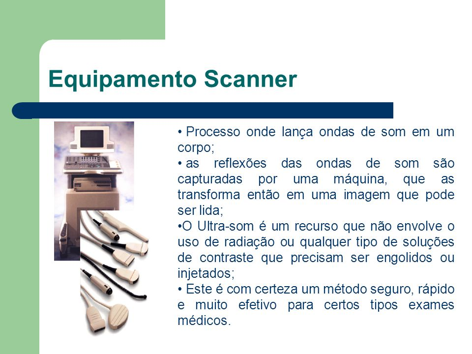 Equipamento Scanner Processo onde lança ondas de som em um corpo; as reflexões das ondas de som são capturadas por uma máquina, que as transforma entã