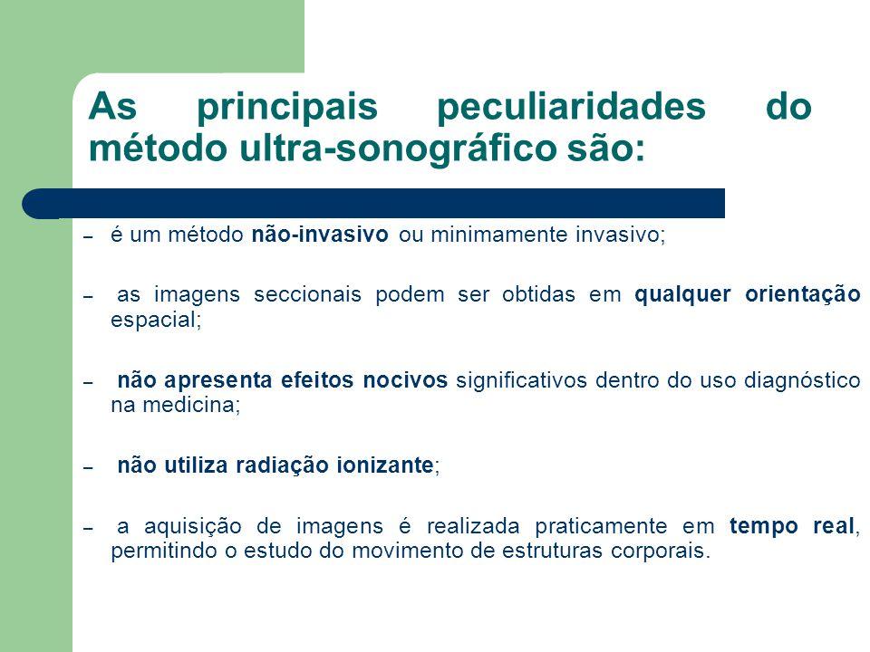 As principais peculiaridades do método ultra-sonográfico são: – é um método não-invasivo ou minimamente invasivo; – as imagens seccionais podem ser ob