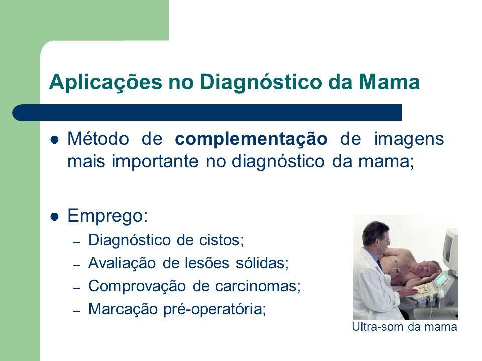 Aplicações no Diagnóstico da Mama Método de complementação de imagens mais importante no diagnóstico da mama; Emprego: – Diagnóstico de cistos; – Aval