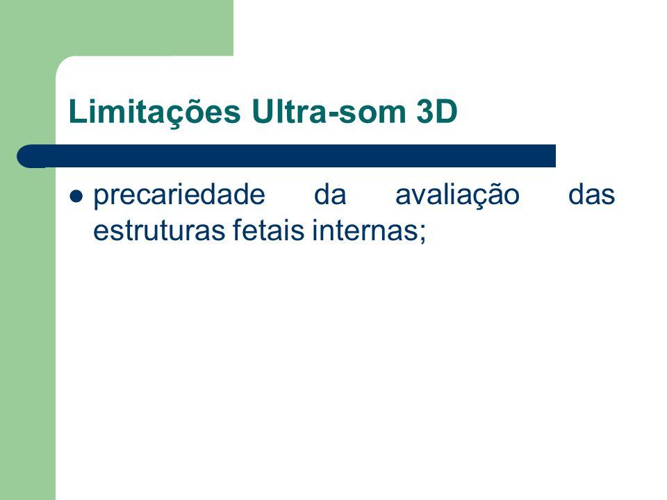 Limitações Ultra-som 3D precariedade da avaliação das estruturas fetais internas;