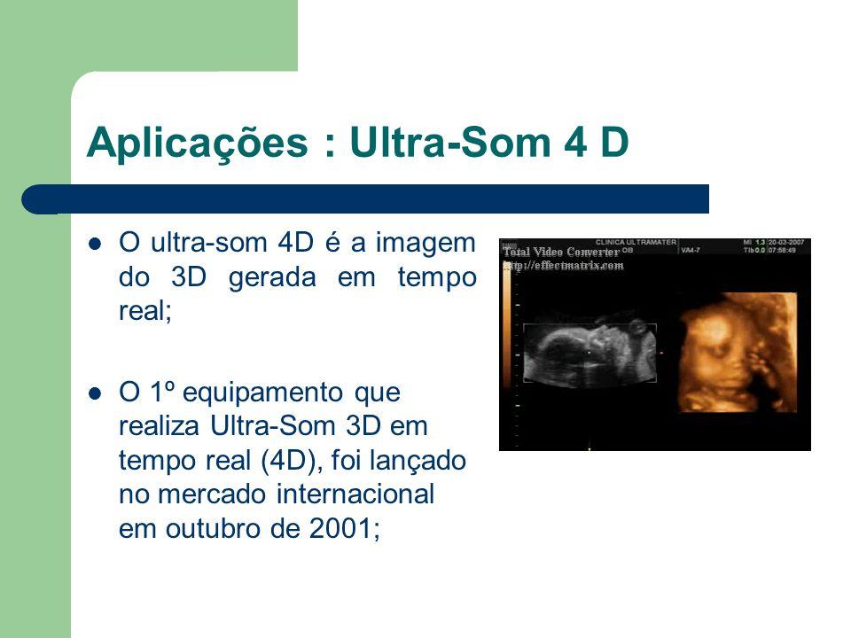 Aplicações : Ultra-Som 4 D O ultra-som 4D é a imagem do 3D gerada em tempo real; O 1º equipamento que realiza Ultra-Som 3D em tempo real (4D), foi lan