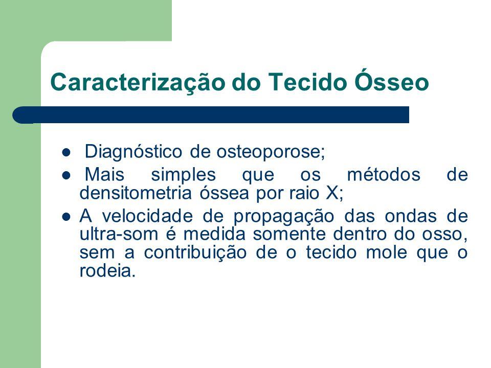 Caracterização do Tecido Ósseo Diagnóstico de osteoporose; Mais simples que os métodos de densitometria óssea por raio X; A velocidade de propagação d