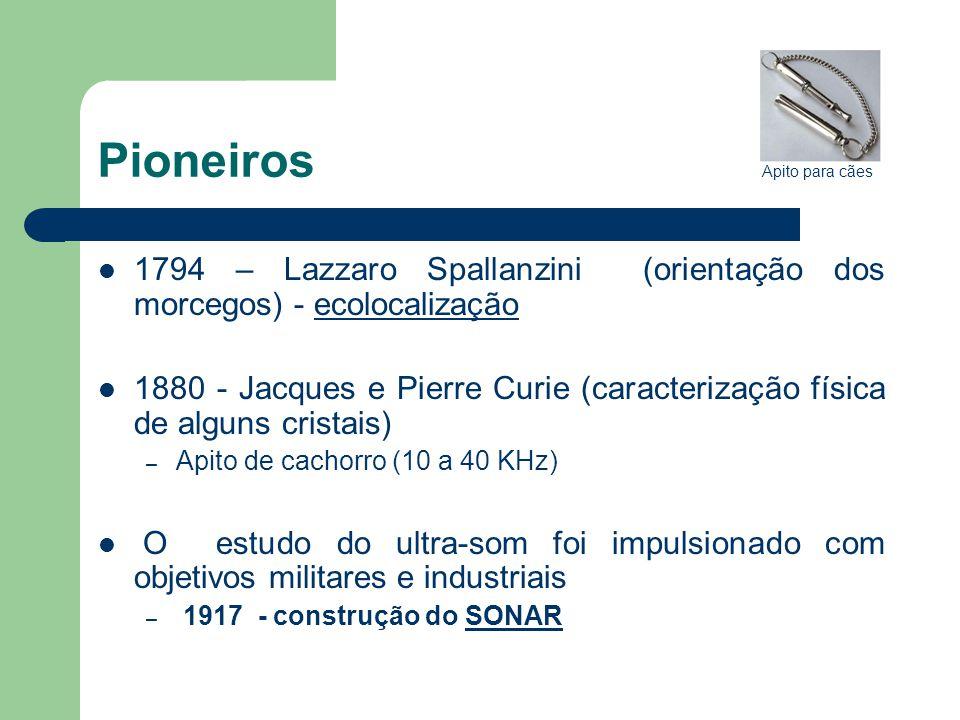 Pioneiros 1794 – Lazzaro Spallanzini (orientação dos morcegos) - ecolocalizaçãoecolocalização 1880 - Jacques e Pierre Curie (caracterização física de