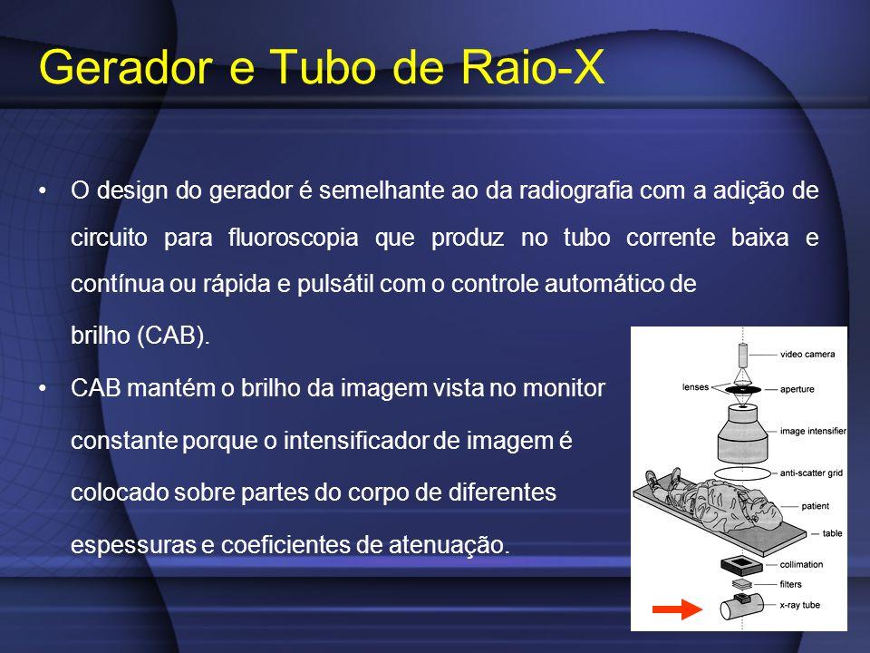 Gerador e Tubo de Raio-X O design do gerador é semelhante ao da radiografia com a adição de circuito para fluoroscopia que produz no tubo corrente baixa e contínua ou rápida e pulsátil com o controle automático de brilho (CAB).