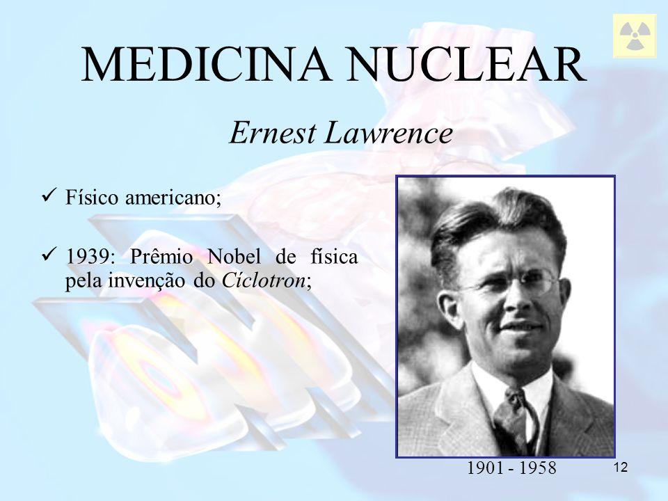 12 Físico americano; 1939: Prêmio Nobel de física pela invenção do Cíclotron; MEDICINA NUCLEAR Ernest Lawrence 1901 - 1958