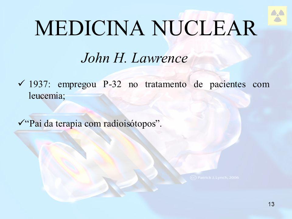 13 1937: empregou P-32 no tratamento de pacientes com leucemia; MEDICINA NUCLEAR John H. Lawrence Pai da terapia com radioisótopos.
