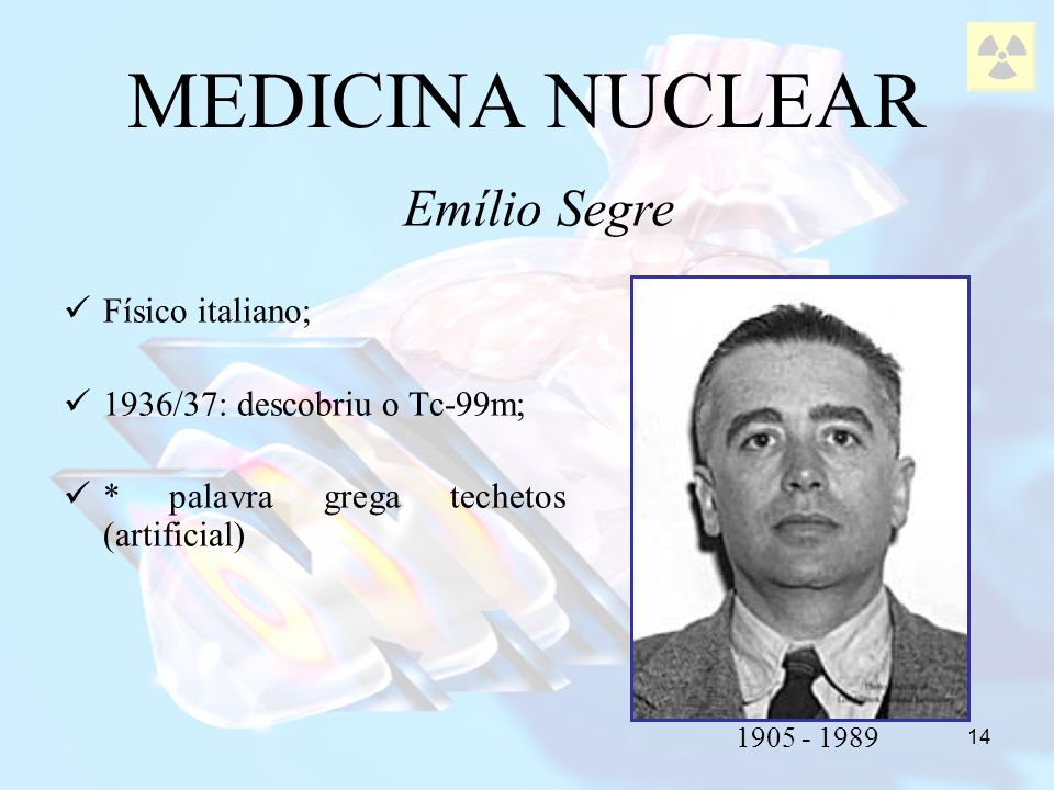 14 Físico italiano; 1936/37: descobriu o Tc-99m; * palavra grega techetos (artificial) MEDICINA NUCLEAR Emílio Segre 1905 - 1989
