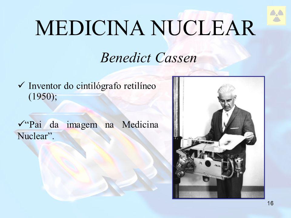 16 Inventor do cintilógrafo retilíneo (1950); MEDICINA NUCLEAR Benedict Cassen Pai da imagem na Medicina Nuclear.