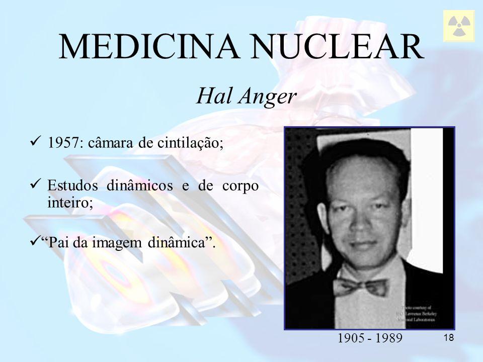 18 1957: câmara de cintilação; Estudos dinâmicos e de corpo inteiro; MEDICINA NUCLEAR Hal Anger 1905 - 1989 Pai da imagem dinâmica.