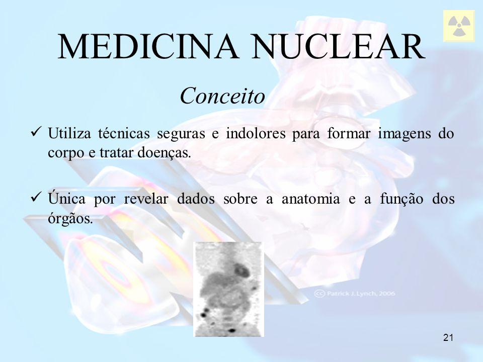 21 MEDICINA NUCLEAR Utiliza técnicas seguras e indolores para formar imagens do corpo e tratar doenças. Única por revelar dados sobre a anatomia e a f