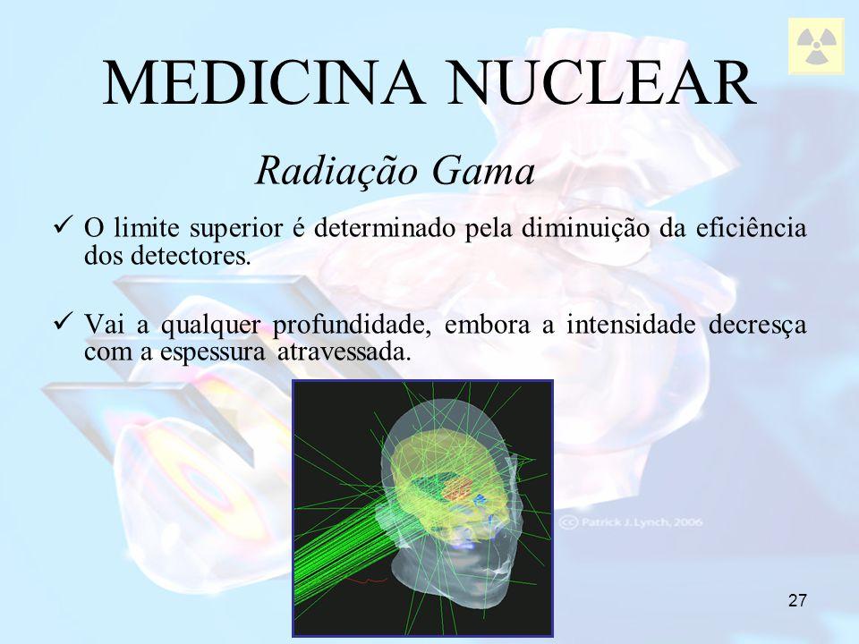 27 MEDICINA NUCLEAR Radiação Gama O limite superior é determinado pela diminuição da eficiência dos detectores. Vai a qualquer profundidade, embora a