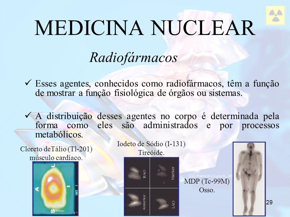 29 MEDICINA NUCLEAR Radiofármacos Esses agentes, conhecidos como radiofármacos, têm a função de mostrar a função fisiológica de órgãos ou sistemas. A