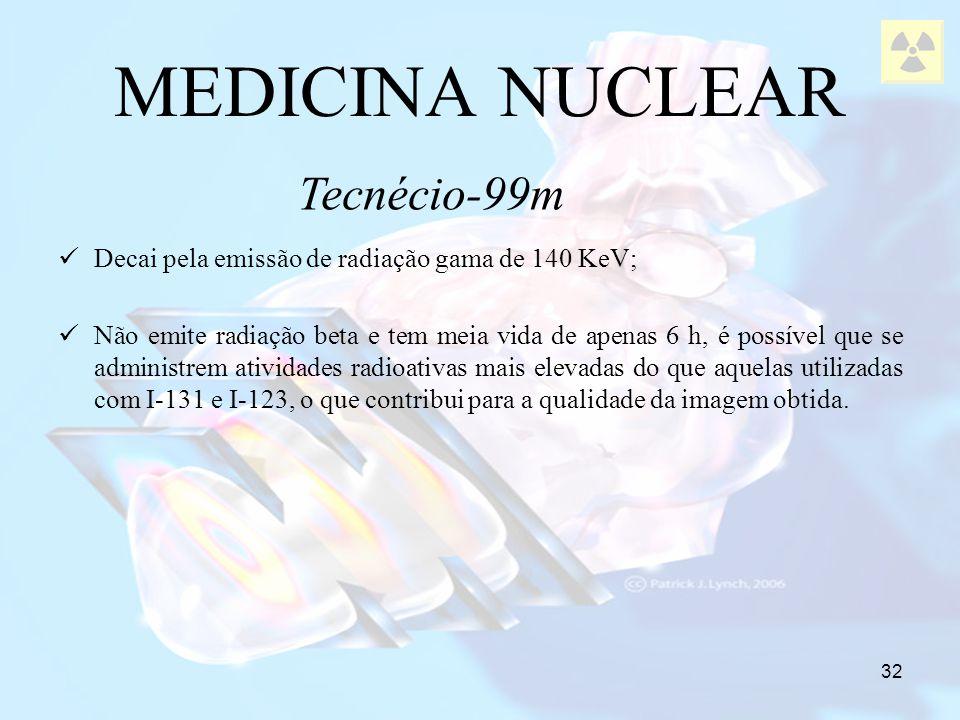 32 Decai pela emissão de radiação gama de 140 KeV; Não emite radiação beta e tem meia vida de apenas 6 h, é possível que se administrem atividades rad