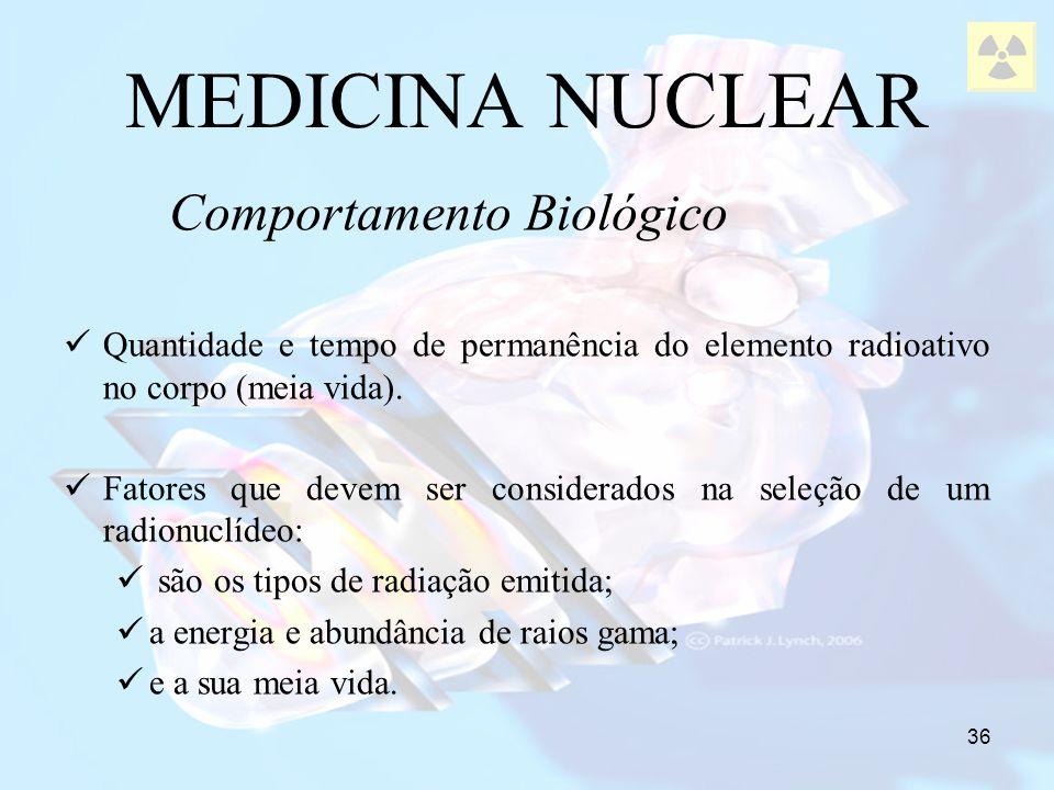 36 Comportamento Biológico MEDICINA NUCLEAR Quantidade e tempo de permanência do elemento radioativo no corpo (meia vida). Fatores que devem ser consi