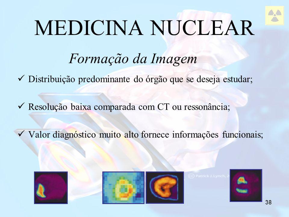 38 MEDICINA NUCLEAR Distribuição predominante do órgão que se deseja estudar; Resolução baixa comparada com CT ou ressonância; Valor diagnóstico muito