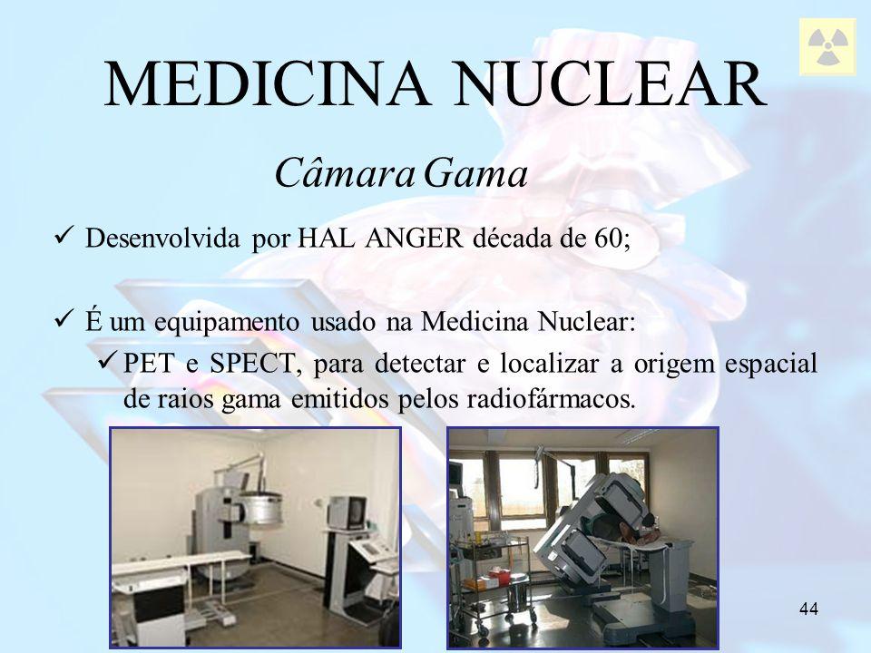 44 MEDICINA NUCLEAR Câmara Gama Desenvolvida por HAL ANGER década de 60; É um equipamento usado na Medicina Nuclear: PET e SPECT, para detectar e loca