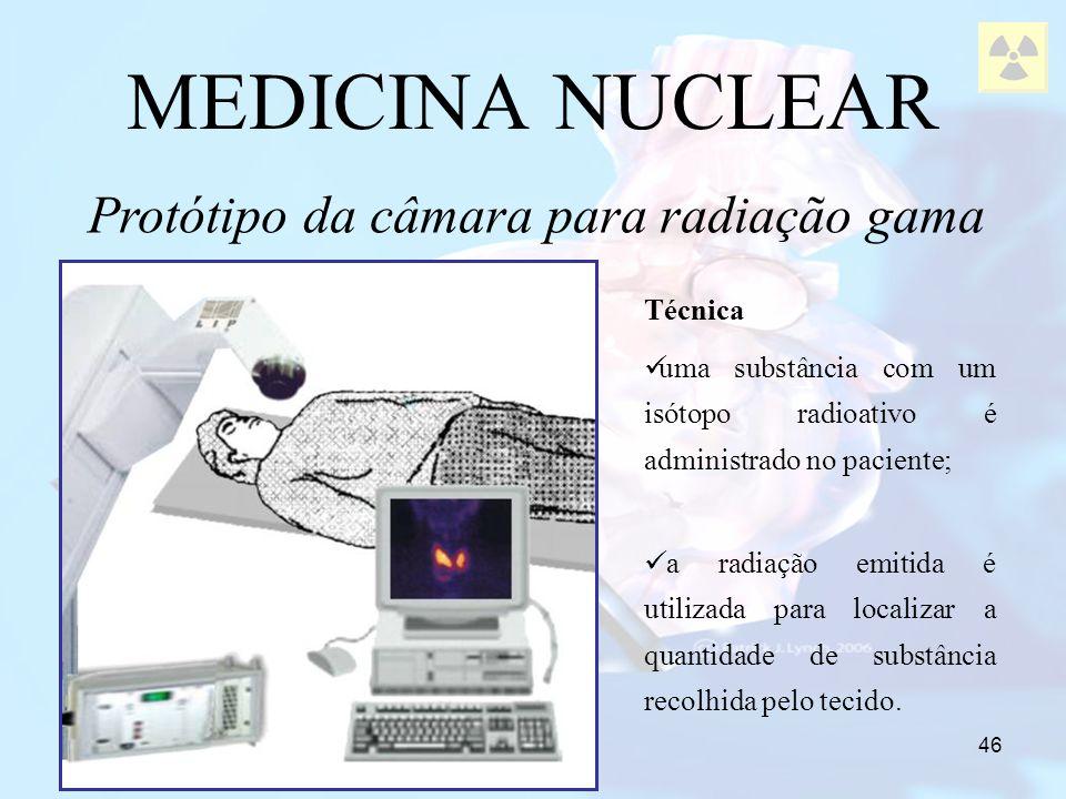 46 MEDICINA NUCLEAR Protótipo da câmara para radiação gama Técnica uma substância com um isótopo radioativo é administrado no paciente; a radiação emi