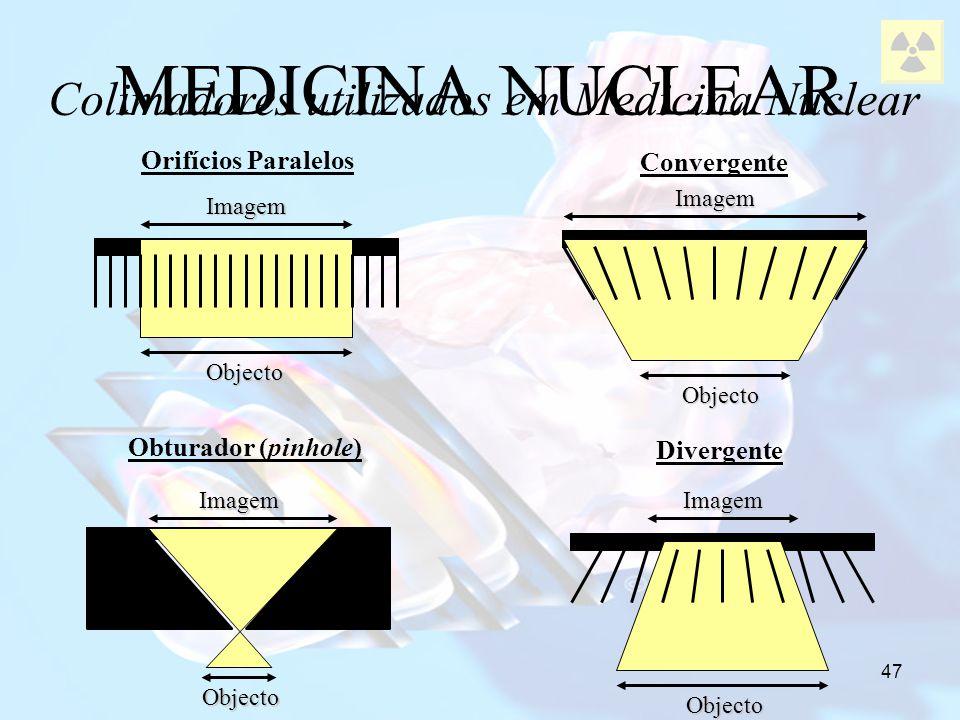 47 MEDICINA NUCLEAR Colimadores utilizados em Medicina Nuclear Orifícios Paralelos Convergente Divergente Obturador (pinhole) Imagem Objecto Imagem Ob