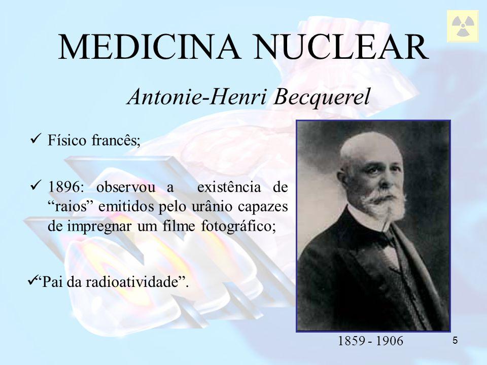 5 Físico francês; 1896: observou a existência de raios emitidos pelo urânio capazes de impregnar um filme fotográfico; MEDICINA NUCLEAR Antonie-Henri